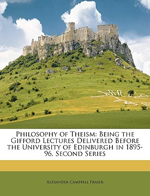 Philosophy of Theism: Being the Gifford Lectures Delivered Before the University of Edinburgh in 1895-96, Second Series - Fraser, Alexander Campbell