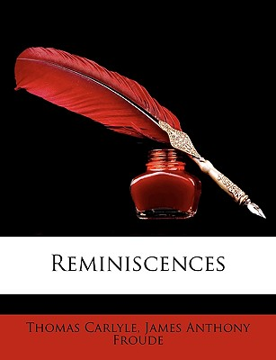 Reminiscences - Carlyle, Thomas, and Froude, James Anthony