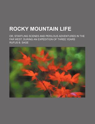 Rocky Mountain Life; Or, Startling Scenes and Perilous Adventures in the Far West, During an Expedition of Three Years - Sage, Rufus B