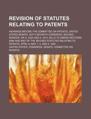 Revision of Statutes Relating to Patents; Hearings Before the Committee on Patents, United States Senate, Sixty-Seventh Congress, Second Session, on S. 3325 and S. 3410, Bills to Amend Sections 4886 and 4887 of the Revised Statutes Relating to Patents... - Patents, United States Congress