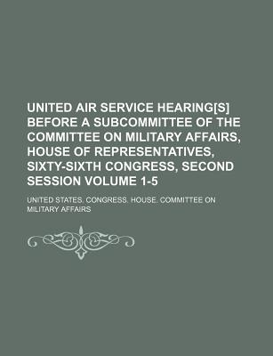 United Air Service Hearing[s] Before a Subcommittee of the Committee on Military Affairs, House of Representatives, Sixty-Sixth Congress, Second Session Volume 1-5 - Affairs, United States Congress