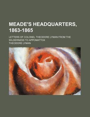 Meade's Headquarters, 1863-1865: Letters of Colonel Theodore Lyman from the Wilderness to Appomattox - Lyman, Theodore, Jr.