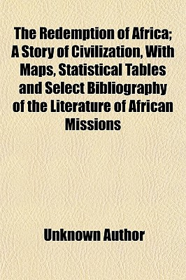 The Redemption of Africa Volume 1; A Story of Civilization, with Maps, Statistical Tables and Select Bibliography of the Literature of African Missions - Author, Unknown, and Noble, Frederic Perry, and General Books (Creator)