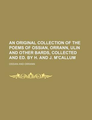 An Original Collection of the Poems of Ossian, Orrann, Ulin and Other Bards, Collected and Ed. by H. and J. M'Callum - Ossian