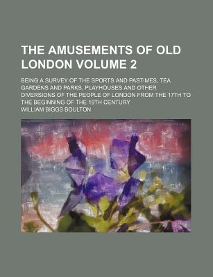 The Amusements of Old London; Being a Survey of the Sports and Pastimes, Tea Gardens and Parks, Playhouses and Other Diversions of the People of London from the 17th to the Beginning of the 19th Century - Boulton, William Biggs