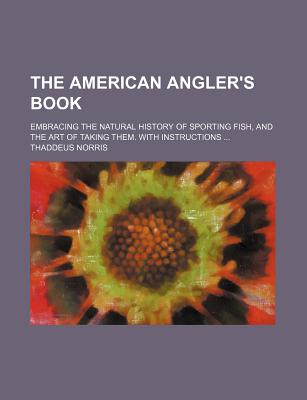 The American Angler's Book: Embracing the Natural History of Sporting Fish, and the Art of Taking Them. with Instructions in Fly-Fishing, Fly-Making, and Rod-Making - Norris, Thaddeus