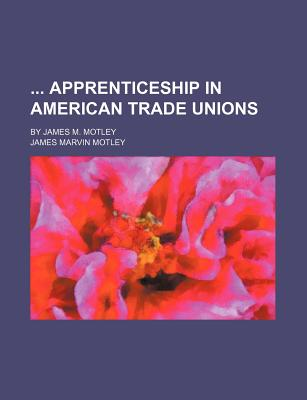 Apprenticeship in American Trade Unions, by James M. Motley - Motley, James Marvin