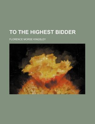 To the Highest Bidder - Kingsley, Florence Morse