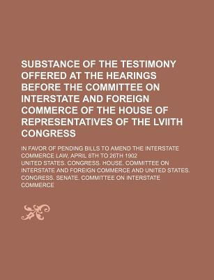 Substance of the Testimony Offered at the Hearings Before the Committee on Interstate and Foreign Commerce of the House of Representatives of the Lviith Congress; In Favor of Pending Bills to Amend the Interstate Commerce Law, April 8th to 26th 1902 - Commerce, United States Congress