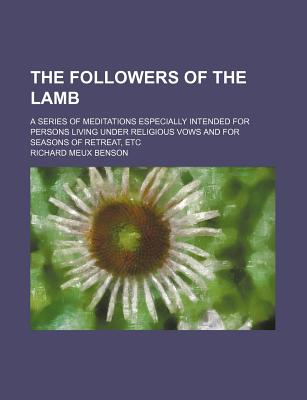 The Followers of the Lamb, a Series of Meditations: Especially Intended for Persons Living Under Religious Vows and for Seasons of Retreat, Etc. (1900) - Benson, Richard Meux