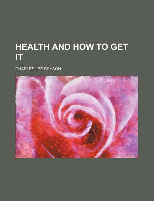 Health and How to Get It - Bryson, Charles Lee (Editor)