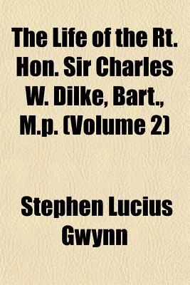 The life of the Rt. Hon. Sir Charles W. Dilke, bart., M.P. - Gwynn, Stephen Lucius