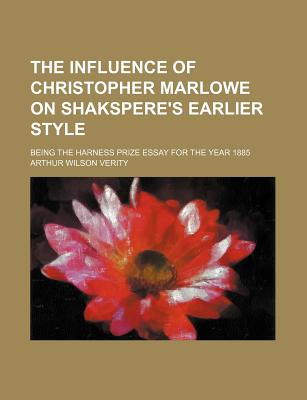 The Influence of Christopher Marlowe on Shakspere's Earlier Style, Being the Harness Prize Essay for the Year 1885 - Verity, Arthur Wilson