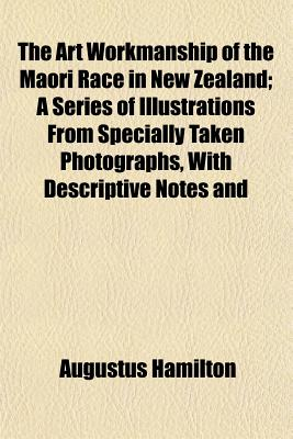 The Art Workmanship of the Maori Race in New Zealand: A Series of Illustrations from Specially Taken Photographs, with Descriptive Notes and Essays on the Canoes, Habitations, Weapons, Ornaments, and Dress of the Maoris, Together with Lists of Words in T - Hamilton, Augustus