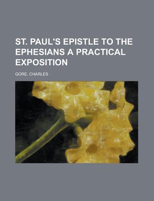 St. Paul's Epistle to the Ephesians; A Practical Exposition - Gore, Charles, Professor