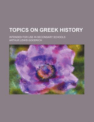 Topics on Greek History; Intended for Use in Secondary Schools - Goodrich, Arthur Lewis