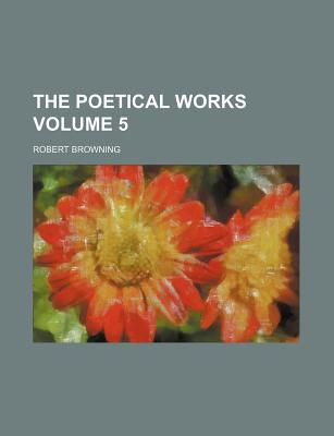 The Poetical Works Volume 5 - Browning, Robert