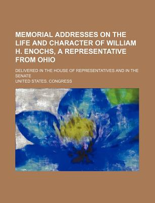 Memorial Addresses on the Life and Character of William H. Enochs, a Representative from Ohio; Delivered in the House of Representatives and in the Senate - Congress, United States, Professor