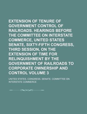 Extension of Tenure of Government Control of Railroads. Hearings Before the Committee on Interstate Commerce, United States Senate, Sixty-Fifth Congress, Third Session, on the Extension of Time for Relinquishment by the Government of Railroads to Volume 2 - Commerce, United States Congress