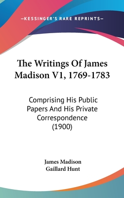 The Writings of James Madison V1, 1769-1783: Comprising His Public Papers and His Private Correspondence (1900) - Madison, James, and Hunt, Gaillard (Editor)