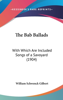 The Bab Ballads, with Which Are Included Songs of a Savoyard - Gilbert, William Schwenck