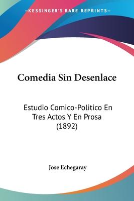 Comedia Sin Desenlace: Estudio Comico-Politico En Tres Actos y En Prosa (1892) - Echegaray, Jose