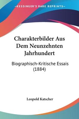 Charakterbilder Aus Dem Neunzehnten Jahrhundert: Biographisch-Kritische Essais (1884) - Katscher, Leopold