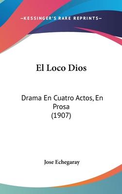 El Loco Dios: Drama En Cuatro Actos, En Prosa (1907) - Echegaray, Jose