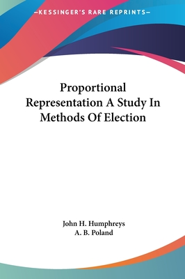 Proportional Representation a Study in Methods of Election Proportional Representation a Study in Methods of Election - Humphreys, John H, and Poland, A B