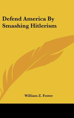 Defend America by Smashing Hitlerism - Foster, William Z