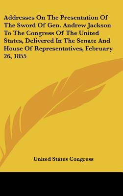 Addresses on the Presentation of the Sword of Gen. Andrew Jackson to the Congress of the United States, Delivered in the Senate and House of Represent - United States Congress, States Congress