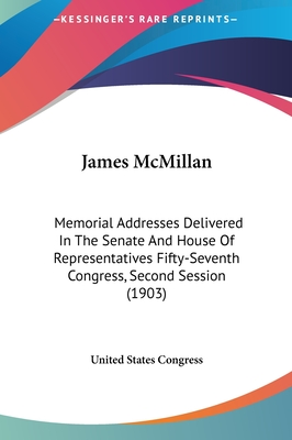 James McMillan: Memorial Addresses Delivered in the Senate and House of Representatives Fifty-Seventh Congress, Second Session (1903) - United States Congress, States Congress