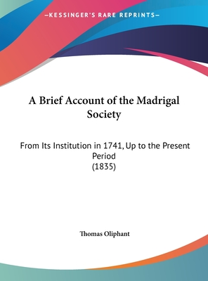 A Brief Account of the Madrigal Society: From Its Institution in 1741, Up to the Present Period (1835) - Oliphant, Thomas