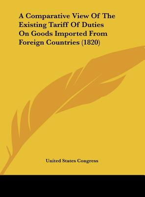 A Comparative View of the Existing Tariff of Duties on Goods Imported from Foreign Countries (1820) - United States Congress, States Congress