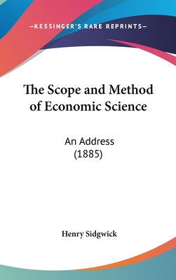 The Scope and Method of Economic Science: An Address (1885) - Sidgwick, Henry