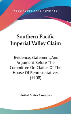Southern Pacific Imperial Valley Claim: Evidence, Statement, and Argument Before the Committee on Claims of the House of Representatives (1908) - United States Congress, States Congress