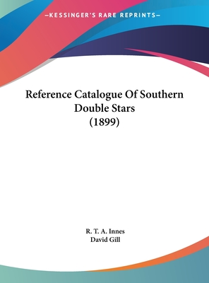 Reference Catalogue of Southern Double Stars (1899) - Innes, R T a (Editor), and Gill, David (Foreword by)