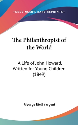 The Philanthropist of the World: A Life of John Howard, Written for Young Children (1849) - Sargent, George Etell
