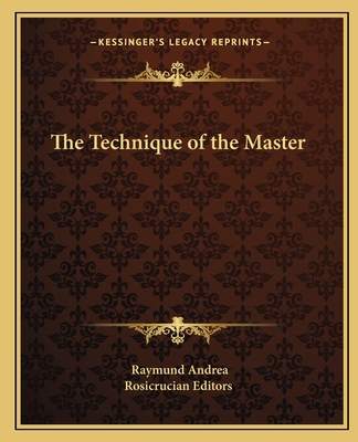 The Technique of the Master - Andrea, Raymund, and Rosicrucian Editors (Editor)