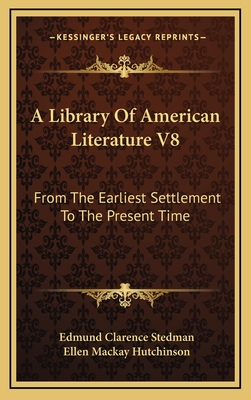 A Library of American Literature V8: From the Earliest Settlement to the Present Time - Stedman, Edmund Clarence (Editor), and Hutchinson, Ellen MacKay (Editor)