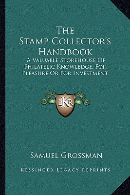 The Stamp Collector's Handbook: A Valuable Storehouse of Philatelic Knowledge, for Pleasure or for Investment (Large Print Edition) - Grossman, Samuel