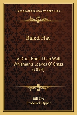 Baled Hay Baled Hay: A Drier Book Than Walt Whitman's Leaves O' Grass (1884) a Drier Book Than Walt Whitman's Leaves O' Grass (1884) - Nye, Bill, and Opper, Frederick (Illustrator)