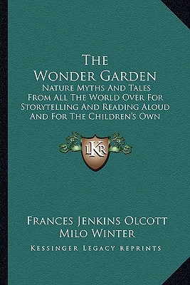 The Wonder Garden the Wonder Garden: Nature Myths and Tales from All the World Over for Storytellnature Myths and Tales from All the World Over for Storytelling and Reading Aloud and for the Children's Own Reading (19ing and Reading Aloud and for the... - Olcott, Frances Jenkins, and Winter, Milo (Illustrator)