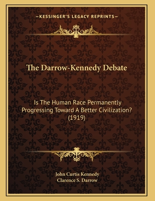 The Darrow-Kennedy Debate: Is the Human Race Permanently Progressing Toward a Better Civilization? (1919) - Kennedy, John Curtis, and Darrow, Clarence S