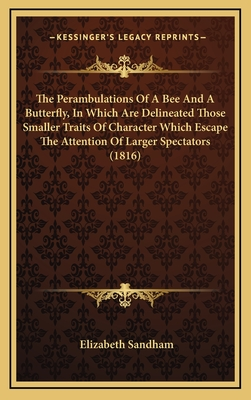 The Perambulations of a Bee and a Butterfly, in Which Are Delineated Those Smaller Traits of Character Which Escape the Attention of Larger Spectators (1816) - Sandham, Elizabeth