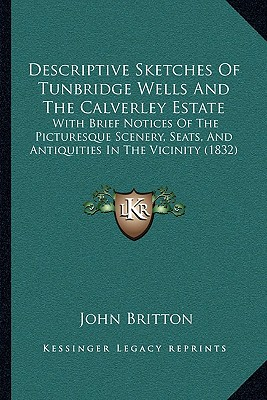 Descriptive Sketches of Tunbridge Wells and the Calverley Estate: With Brief Notices of the Picturesque Scenery, Seats, and Antiquities in the Vicinity (1832) - Britton, John