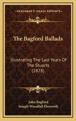 The Bagford Ballads: Illustrating the Last Years of the Stuarts (1878) - Bagford, John, and Ebsworth, Joseph Woodfall (Editor)