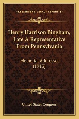 Henry Harrison Bingham, Late a Representative from Pennsylvania: Memorial Addresses (1913) - United States Congress