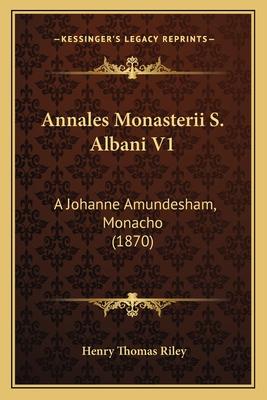 Annales Monasterii S. Albani V1: A Johanne Amundesham, Monacho (1870) - Riley, Henry Thomas (Editor)