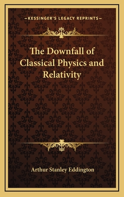 The Downfall of Classical Physics and Relativity - Eddington, Arthur Stanley, Sir